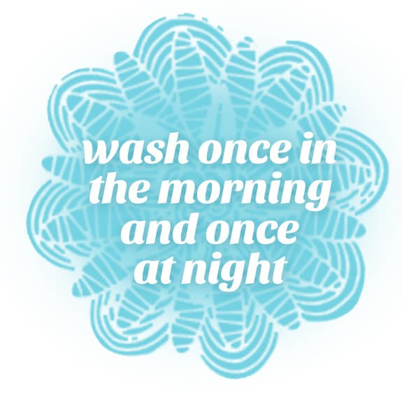 wash once in the morning and once at night